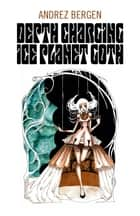 Depth Charging Ice Planet Goth ebook by Andrez Bergen