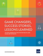 Game Changers, Success Stories, Lessons Learned - The ADB Cooperation Fund for Fighting HIV/AIDS in Asia and the Pacific ebook by Asian Development Bank