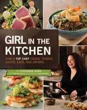 Girl in the Kitchen - How a Top Chef Cooks, Thinks, Shops, Eats & Drinks ebook by Stephanie Izard,Heather Shouse,Dan Goldberg