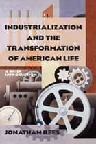Industrialization and the Transformation of American Life: A Brief Introduction - A Brief Introduction ebook by Jonathan Rees