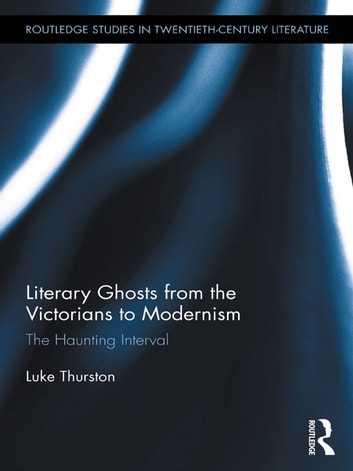 Literary Ghosts from the Victorians to Modernism - The Haunting Interval ebook by Luke Thurston