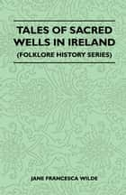 Tales Of Sacred Wells In Ireland (Folklore History Series) ebook by