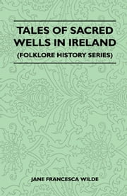 Tales Of Sacred Wells In Ireland (Folklore History Series) ebook by Jane Francesca Wilde