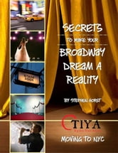 Secrets To Make Your Broadway Dream A Reality: MOVING TO NYC ebook by Stephen Horst