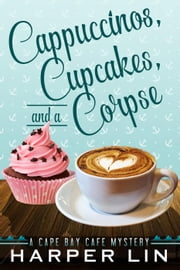 Cappuccinos, Cupcakes, and a Corpse - A Cape Bay Cafe Mystery, #1 ebook by Harper Lin