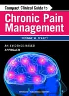 Compact Clinical Guide to Chronic Pain Management - An Evidence-Based Approach for Nurses ebook by Yvonne D'Arcy, MS, CRNP,...