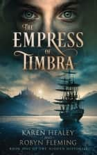 The Empress of Timbra - Book One of the Hidden Histories ebook by Karen Healey, Robyn Fleming