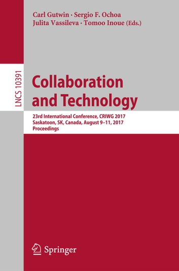 Collaboration and Technology - 23rd International Conference, CRIWG 2017, Saskatoon, SK, Canada, August 9-11, 2017, Proceedings ebook by