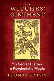 The Witches' Ointment - The Secret History of Psychedelic Magic ebook by Thomas Hatsis