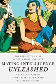Mating Intelligence Unleashed - The Role of the Mind in Sex, Dating, and Love ebook by Glenn Geher, PhD,Scott Barry Kaufman, PhD,Helen Fisher, PhD