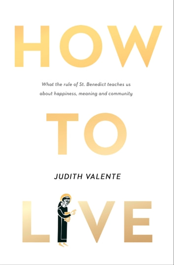How to Live: What the rule of St. Benedict Teaches Us About Happiness, Meaning, and Community ebook by Judith Valente