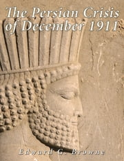 The Persian Crisis of December, 1911 ebook by Edward G. Browne