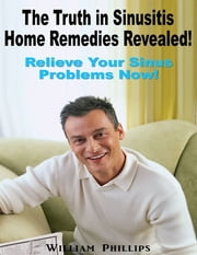 The Truth In Sinusitis Home Remedies Revealed: Relief Your Sinus Problems Now! ebook by William Phillips