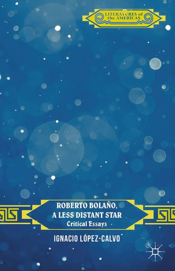 Roberto Bolaño, a Less Distant Star - Critical Essays ebook by