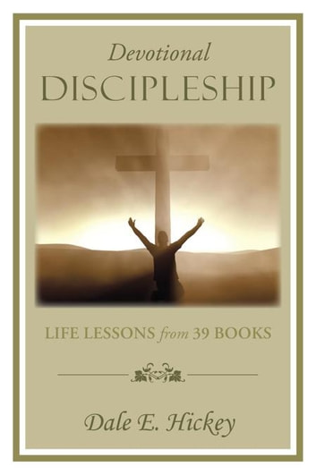 Devotional Discipleship - Life Lessons from 39 Books ebook by Dale E. Hickey