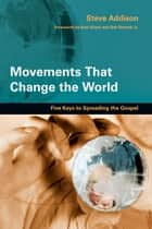 Movements That Change the World: Five Keys to Spreading the Gospel - Five Keys to Spreading the Gospel ebook by Steve Addison, Alan Hirsch, Bob Roberts Jr.