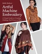 Artful Machine Embroidery - A Visual Guide to Creating Clothing You'll Love to Wear ebook by