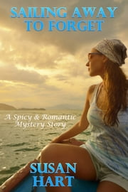 Sailing Away To Forget: A Spicy & Romantic Suspense Story ebook by Susan Hart