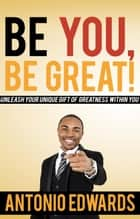 Be You, Be Great! - Unleash Your Unique Gift Of Greatness Within You ebook by Antonio Edwards