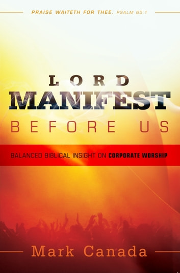 Lord Manifest Before Us - Balanced Biblical Insight on Corporate Worship ebook by Mark Canada