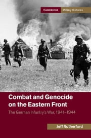 Combat and Genocide on the Eastern Front - The German Infantry's War, 1941–1944 ebook by Jeff Rutherford