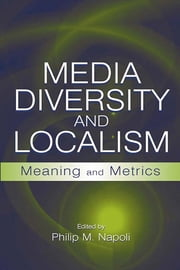 Media Diversity and Localism - Meaning and Metrics ebook by Philip M. Napoli