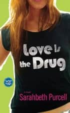 Love Is the Drug - A Novel ebook by Sarahbeth Purcell