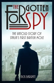 The Forgotten Spy - The Untold Story of Stalin's First British Mole ebook by Nick Barratt
