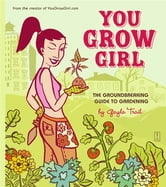 You Grow Girl - The Groundbreaking Guide to Gardening ebook by Gayla Trail