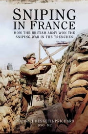 Sniping in France - Winning the Sniping War in the Trenches ebook by H. Hesketh-Prichard, DSO, MC