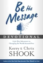 Be the Message Devotional - A Thirty-Day Adventure in Changing the World Around You ebook by Kerry Shook, Chris Shook