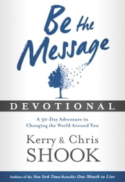 Be the Message Devotional - A Thirty-Day Adventure in Changing the World Around You ebook by Kerry Shook,Chris Shook