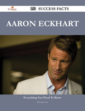 Aaron Eckhart 153 Success Facts - Everything you need to know about Aaron Eckhart ebook by Dorothy Case