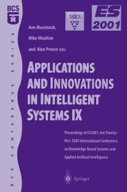 Applications and Innovations in Intelligent Systems IX - Proceedings of ES2001, the Twenty-first SGES International Conference on Knowledge Based Systems and Applied Artificial Intelligence, Cambridge, December 2001 ebook by Ann Macintosh,Mike Moulton,Alun Preece