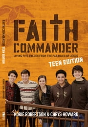 Faith Commander Teen Edition - Living Five Values from the Parables of Jesus ebook by Korie Robertson,Chrys Howard