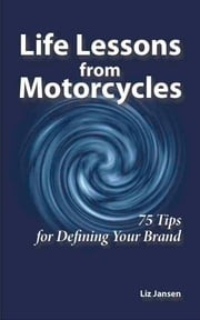 Life Lessons from Motorcycles: Seventy-Five Tips for Defining Your Brand ebook by Liz Jansen