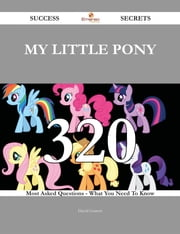 My Little Pony 320 Success Secrets - 320 Most Asked Questions On My Little Pony - What You Need To Know ebook by David Garrett