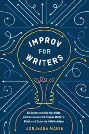 Improv for Writers - 10 Secrets to Help Novelists and Screenwriters Bypass Writer's Block and Generate Infinite Ideas ebook by Jorjeana Marie