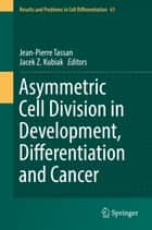 Asymmetric Cell Division in Development, Differentiation and Cancer ebook by Jean-Pierre Tassan, Jacek Z. Kubiak