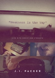 Weakness Is the Way - Life with Christ Our Strength ebook by J. I. Packer