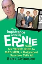 The Importance of Being Ernie: - From My Three Sons to Mad Men, a Hollywood Survivor Tells All ebook by Barry Livingston