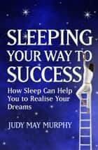Sleeping You Way To Success - How You Can Use Your Sleep Time to Speed You to Ultimate Life Success ebook by Judy May Murphy