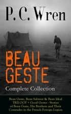 BEAU GESTE - Complete Collection: Beau Geste, Beau Sabreur & Beau Ideal TRILOGY + Good Gestes - Stories of Beau Geste, His Brothers and Their Comrades in the French Foreign Legion - Adventure Classics from the Author of Stories of the Foreign Legion, The Wages of Virtue, Cupid in Africa, Stepsons of France, Snake and Sword, Port o' Missing Men & The Young Stagers ebook by P. C. Wren