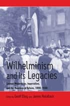 Wilhelminism and Its Legacies - German Modernities, Imperialism, and the Meanings of Reform, 1890-1930 ebook by Geoff Eley, James Retallack