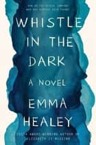 Whistle in the Dark - A Novel eBook by Emma Healey