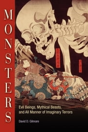 Monsters - Evil Beings, Mythical Beasts, and All Manner of Imaginary Terrors ebook by David D. Gilmore