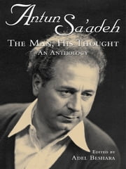 Antun Sa'adeh - The Man, His Thought: an Anthology ebook by Adel Beshara