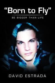 """Born to Fly"" - Be Bigger Than Life ebook by David Estrada"