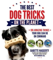The Best Dog Tricks on the Planet - 106 Amazing Things Your Dog Can Do on Command ebook by Babette Haggerty,Barbara Call