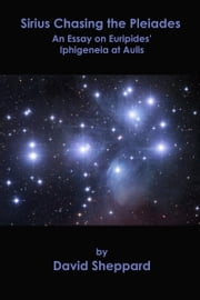 Sirius Chasing the Pleiades, An Essay on Euripides' Iphigeneia at Aulis ebook by David Sheppard